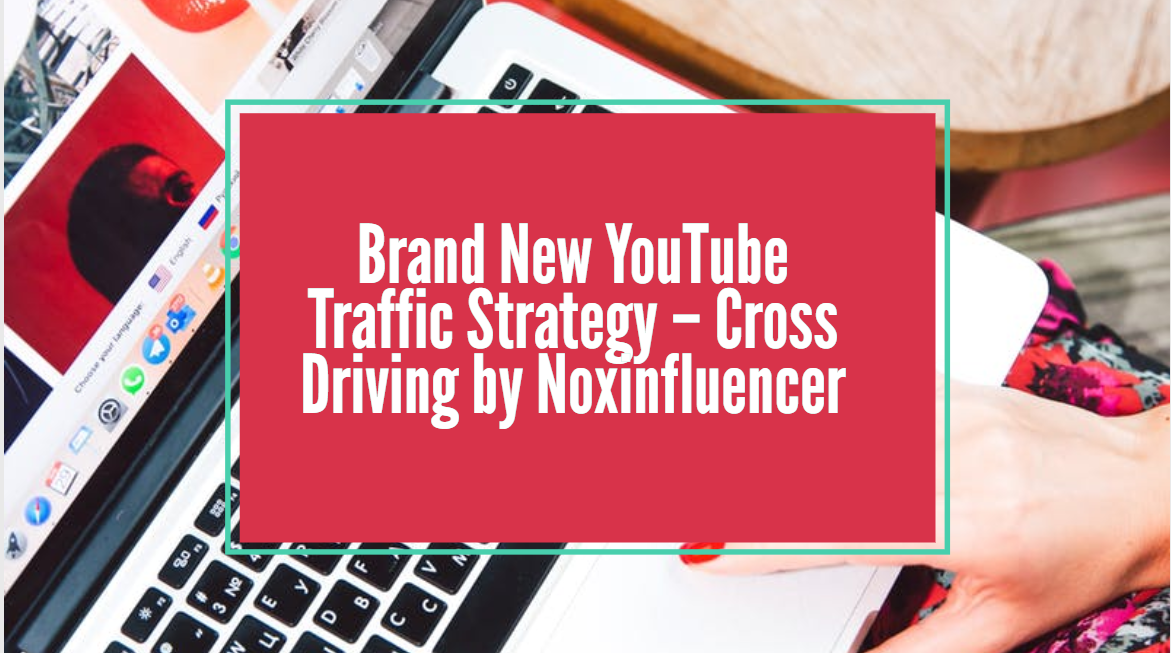 Brand New YouTube Traffic Strategy – Cross Driving by Noxinfluencer